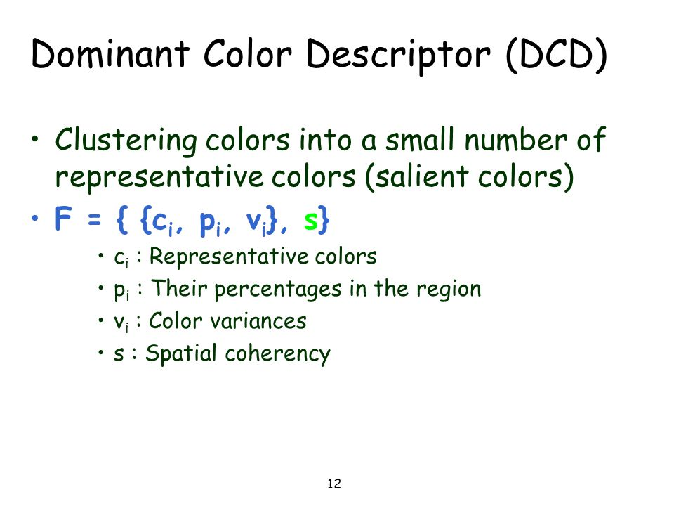 12 Dominant Color Descriptor (DCD) Clustering colors into a small number of representative colors (salient colors) F = { {c i, p i, v i }, s} c i : Re