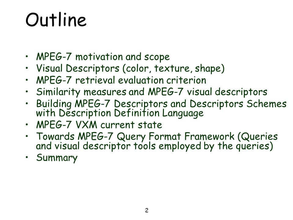 2 Outline MPEG-7 motivation and scope Visual Descriptors (color, texture, shape) MPEG-7 retrieval evaluation criterion Similarity measures and MPEG-7