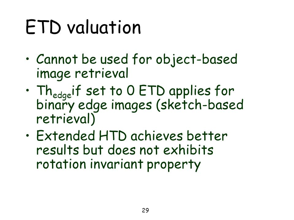29 ETD valuation Cannot be used for object-based image retrieval Th edge if set to 0 ETD applies for binary edge images (sketch-based retrieval) Exten