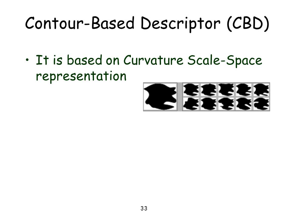 33 Contour-Based Descriptor (CBD) It is based on Curvature Scale-Space representation