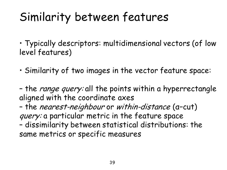 39 Similarity between features Typically descriptors: multidimensional vectors (of low level features) Similarity of two images in the vector feature