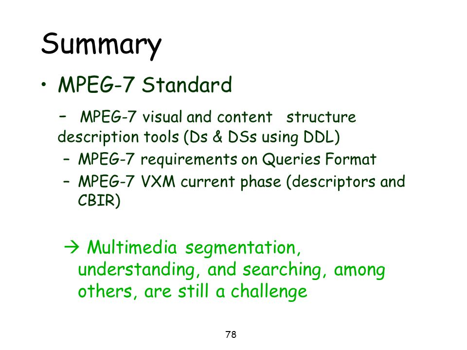 78 Summary MPEG-7 Standard - MPEG-7 visual and content structure description tools (Ds & DSs using DDL) –MPEG-7 requirements on Queries Format –MPEG-7