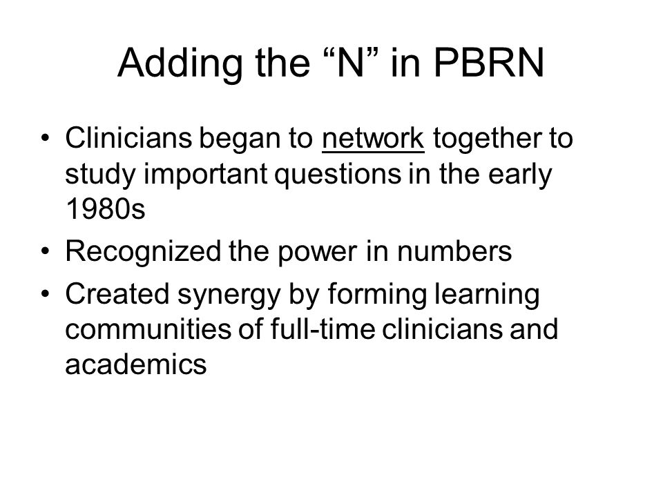 """Adding the """"N"""" in PBRN Clinicians began to network together to study important questions in the early 1980s Recognized the power in numbers Created sy"""