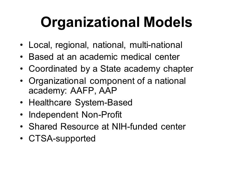 Organizational Models Local, regional, national, multi-national Based at an academic medical center Coordinated by a State academy chapter Organizatio