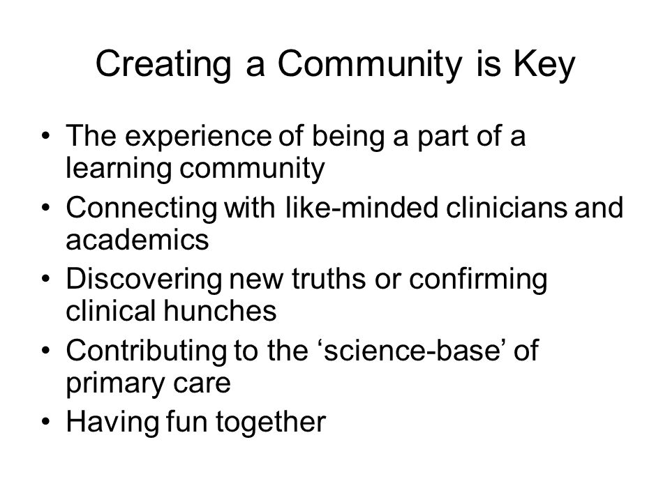 Creating a Community is Key The experience of being a part of a learning community Connecting with like-minded clinicians and academics Discovering ne