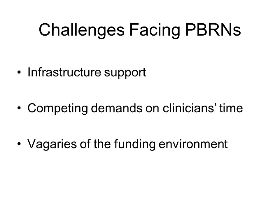 Challenges Facing PBRNs Infrastructure support Competing demands on clinicians' time Vagaries of the funding environment