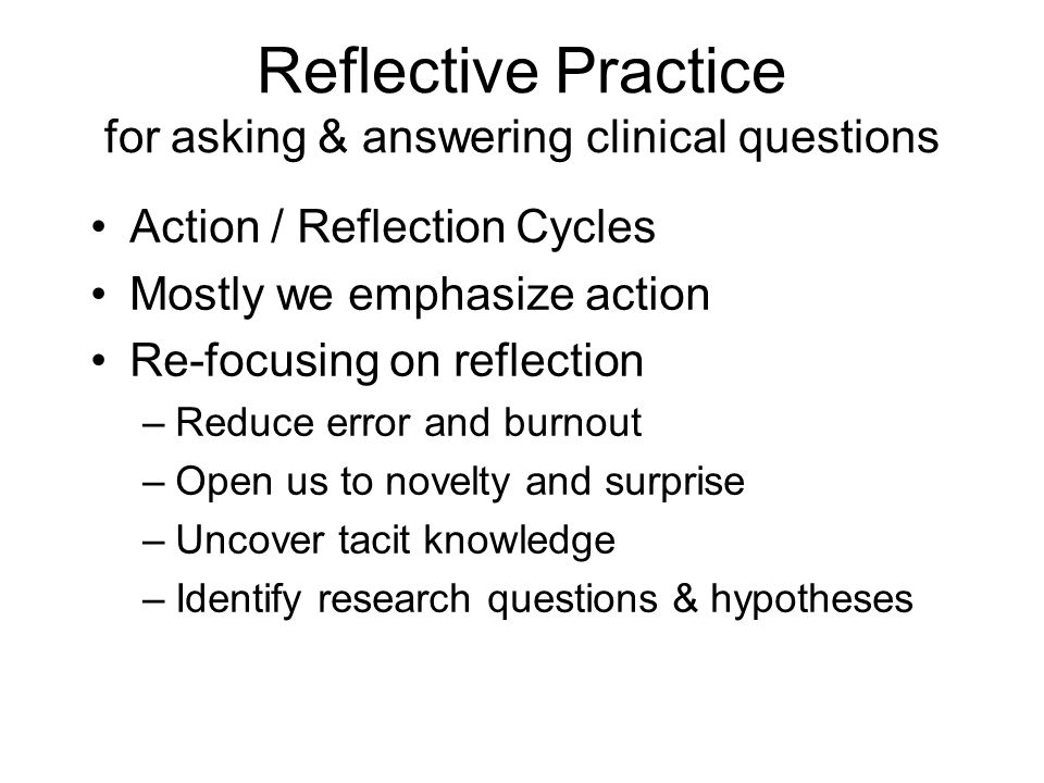 Reflective Practice for asking & answering clinical questions Action / Reflection Cycles Mostly we emphasize action Re-focusing on reflection –Reduce