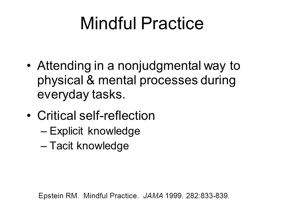 Mindful Practice Attending in a nonjudgmental way to physical & mental processes during everyday tasks. Critical self-reflection –Explicit knowledge –