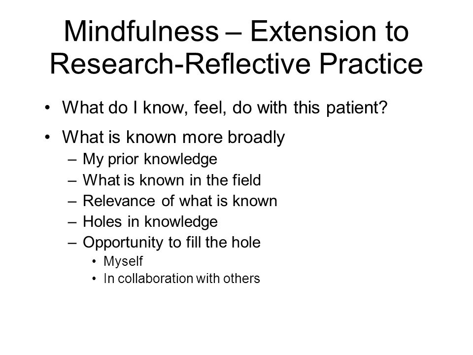 Mindfulness – Extension to Research-Reflective Practice What do I know, feel, do with this patient? What is known more broadly –My prior knowledge –Wh