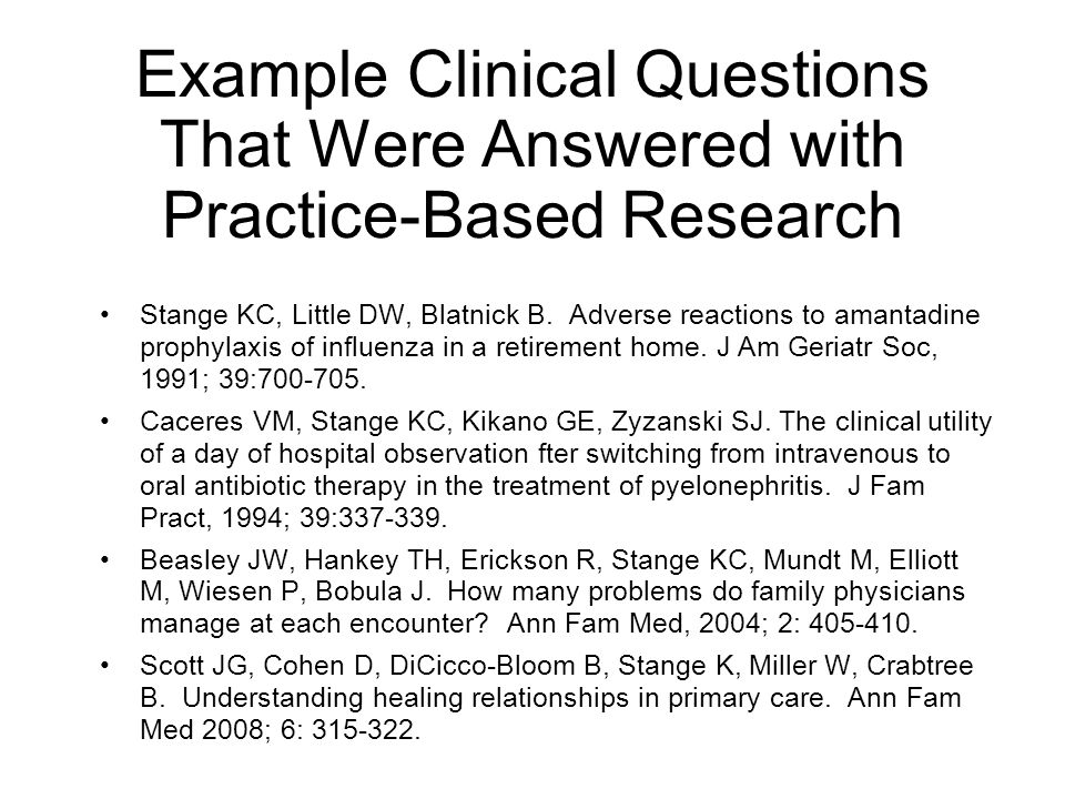 Example Clinical Questions That Were Answered with Practice-Based Research Stange KC, Little DW, Blatnick B. Adverse reactions to amantadine prophylax