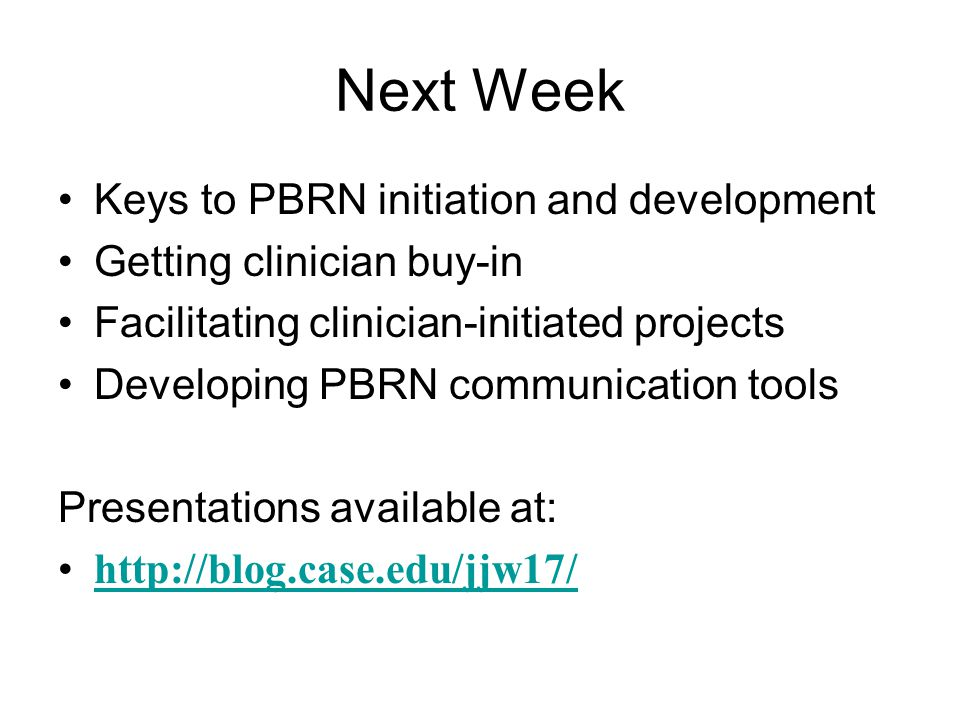 Next Week Keys to PBRN initiation and development Getting clinician buy-in Facilitating clinician-initiated projects Developing PBRN communication too