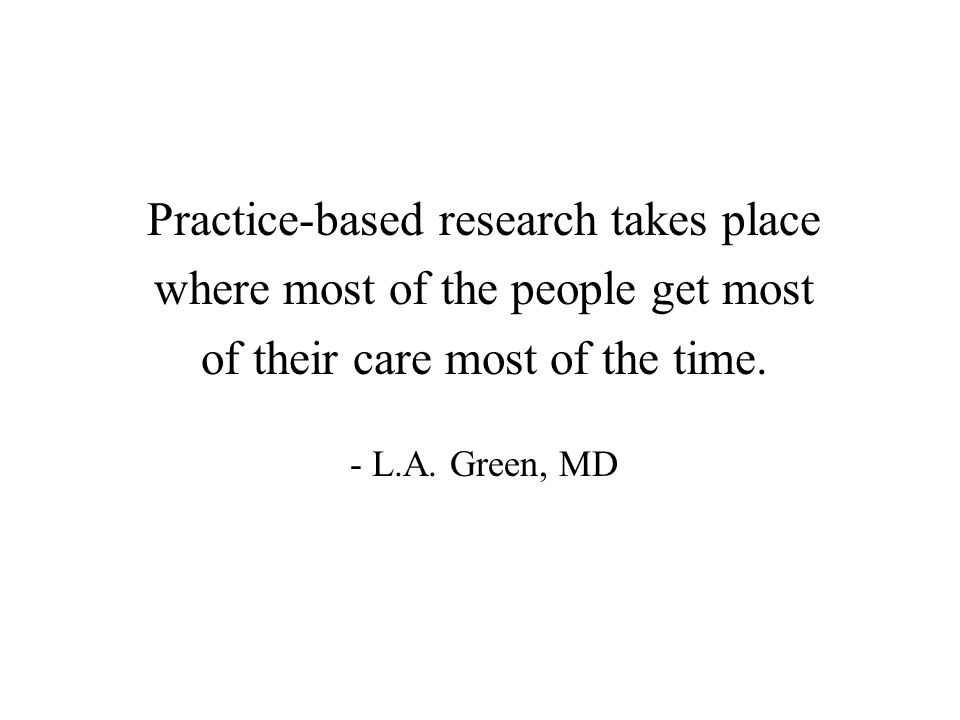 Practice-based research takes place where most of the people get most of their care most of the time. - L.A. Green, MD