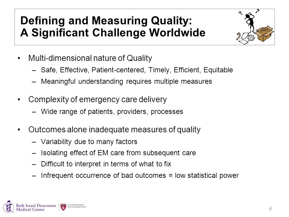 4 Defining and Measuring Quality: A Significant Challenge Worldwide Multi-dimensional nature of Quality –Safe, Effective, Patient-centered, Timely, Efficient, Equitable –Meaningful understanding requires multiple measures Complexity of emergency care delivery –Wide range of patients, providers, processes Outcomes alone inadequate measures of quality –Variability due to many factors –Isolating effect of EM care from subsequent care –Difficult to interpret in terms of what to fix –Infrequent occurrence of bad outcomes = low statistical power