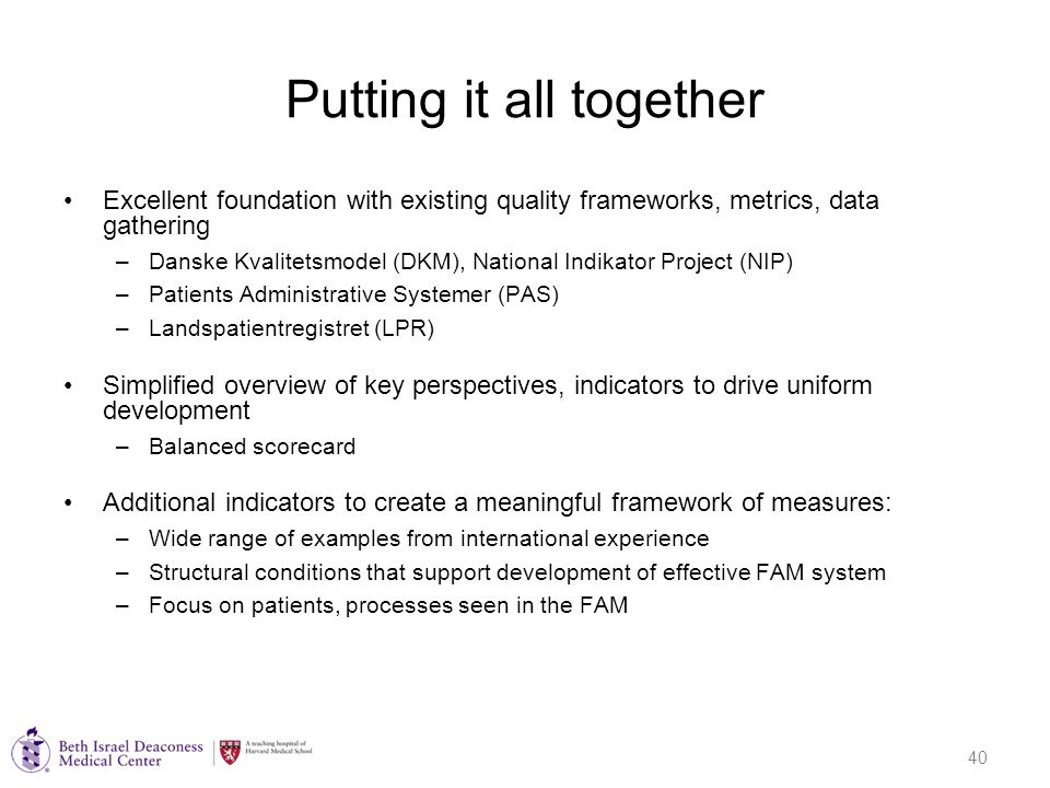 40 Putting it all together Excellent foundation with existing quality frameworks, metrics, data gathering –Danske Kvalitetsmodel (DKM), National Indikator Project (NIP) –Patients Administrative Systemer (PAS) –Landspatientregistret (LPR) Simplified overview of key perspectives, indicators to drive uniform development –Balanced scorecard Additional indicators to create a meaningful framework of measures: –Wide range of examples from international experience –Structural conditions that support development of effective FAM system –Focus on patients, processes seen in the FAM