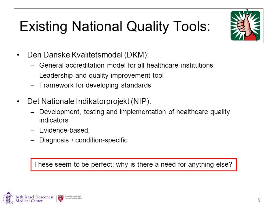 9 Existing National Quality Tools: Den Danske Kvalitetsmodel (DKM): –General accreditation model for all healthcare institutions –Leadership and quality improvement tool –Framework for developing standards Det Nationale Indikatorprojekt (NIP): –Development, testing and implementation of healthcare quality indicators –Evidence-based, –Diagnosis / condition-specific These seem to be perfect; why is there a need for anything else