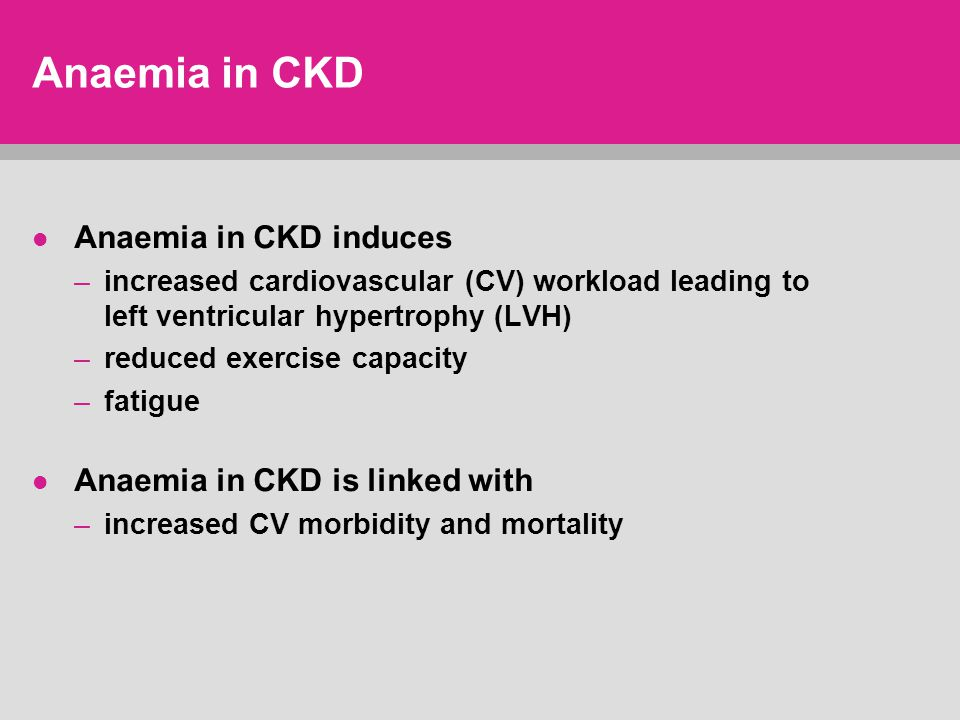 Anaemia in CKD Anaemia in CKD induces –increased cardiovascular (CV) workload leading to left ventricular hypertrophy (LVH) –reduced exercise capacity –fatigue Anaemia in CKD is linked with –increased CV morbidity and mortality