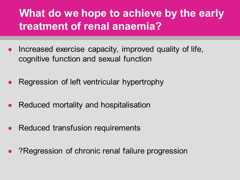 What do we hope to achieve by the early treatment of renal anaemia.