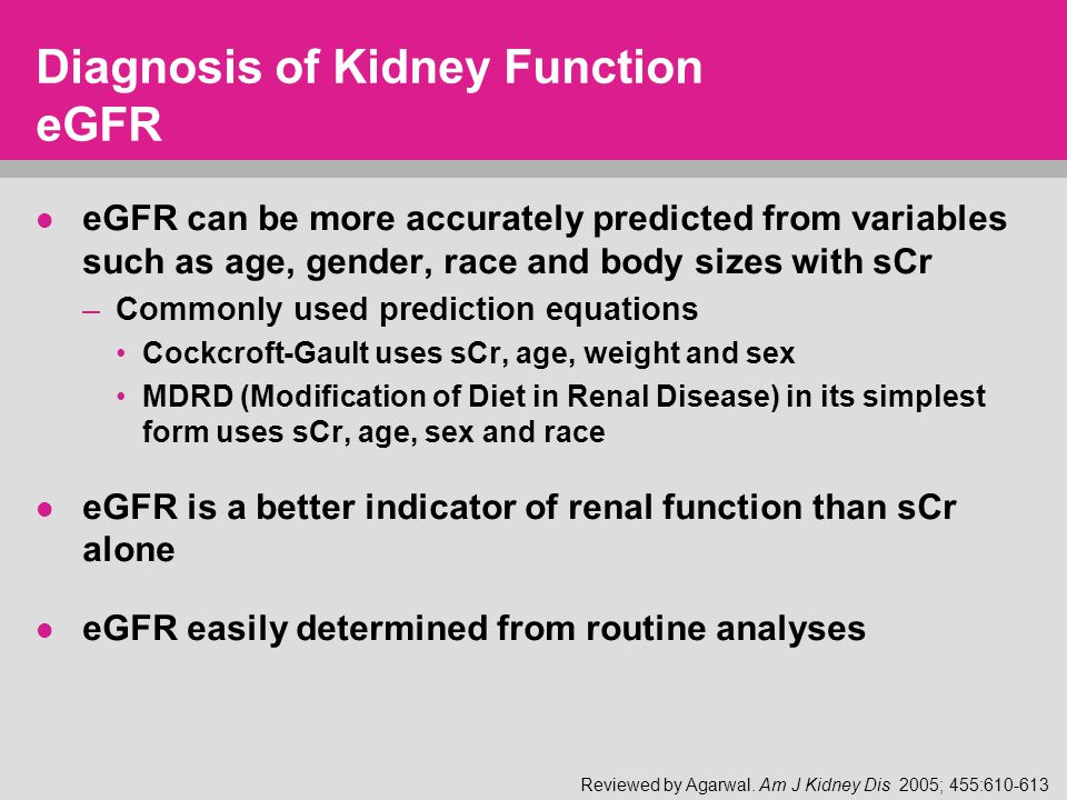 Diagnosis of Kidney Function eGFR eGFR can be more accurately predicted from variables such as age, gender, race and body sizes with sCr –Commonly used prediction equations Cockcroft-Gault uses sCr, age, weight and sex MDRD (Modification of Diet in Renal Disease) in its simplest form uses sCr, age, sex and race eGFR is a better indicator of renal function than sCr alone eGFR easily determined from routine analyses Reviewed by Agarwal.