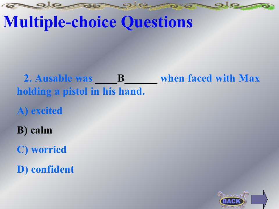 Multiple-choice Questions 2. Ausable was __________ when faced with Max holding a pistol in his hand. A) excited B) calm C) worried D) confident