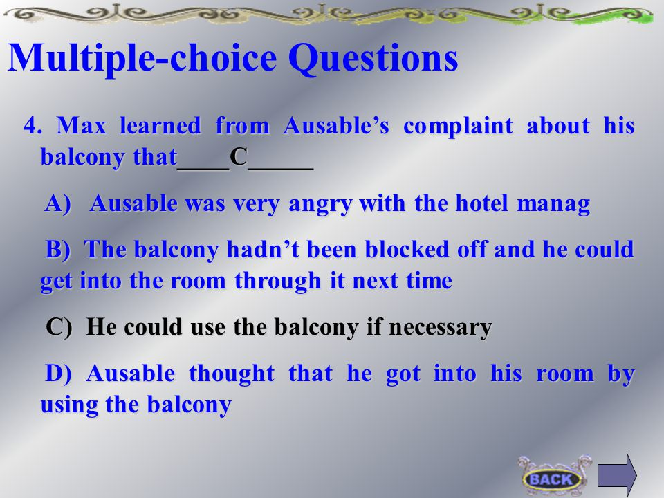 Multiple-choice Questions 4.Max learned from Ausable's complaint about his balcony that_________ A) Ausable was very angry with the hotel manager A) Ausable was very angry with the hotel manager B) The balcony hadn't been blocked off and he could get into the room through it next time B) The balcony hadn't been blocked off and he could get into the room through it next time C) He could use the balcony if necessary C) He could use the balcony if necessary D) Ausable thought that he got into his room by using the balcony D) Ausable thought that he got into his room by using the balcony