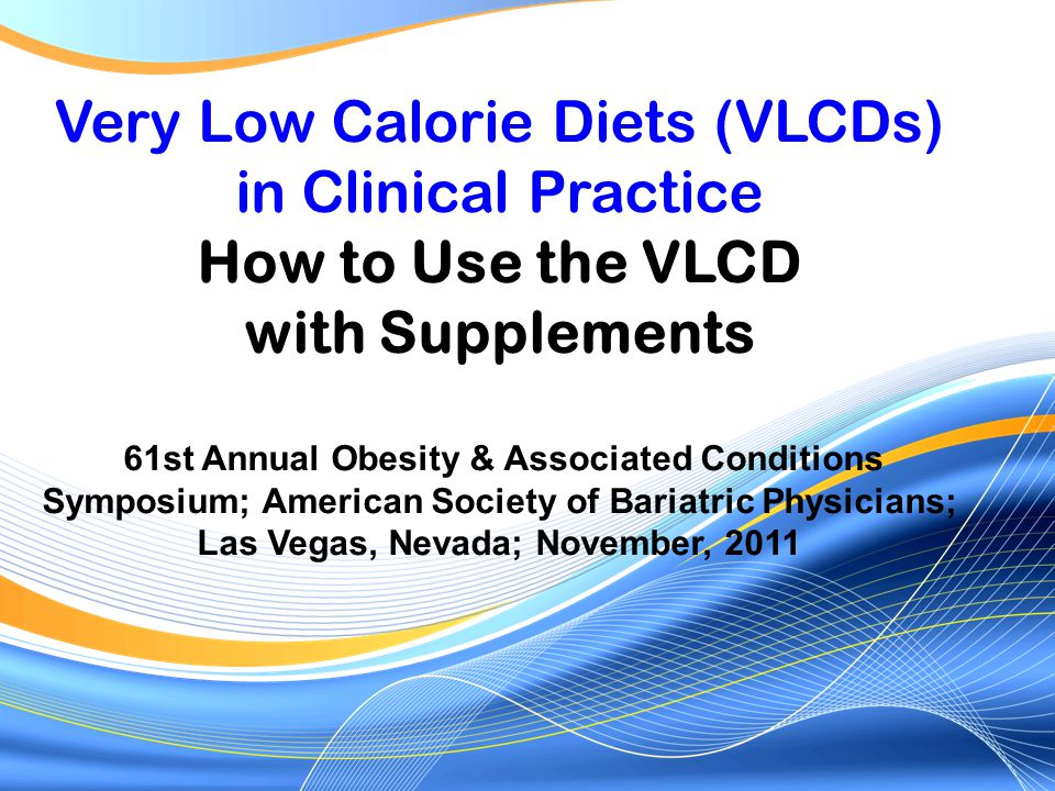 VLCDs today Safe under experienced supervision Medical monitoring mandatory (MD trained & experienced in use of VLCDs) Protein 1.2-1.5 g/kg IBW (150% of RDA) ~75-100 g daily High-quality protein (whey isolate,soy) Carbohydrate restricted (ketogenic) Nutritionally complete commercial products (vitamins, minerals, trace elements, fiber) More fat for gallbladder contraction