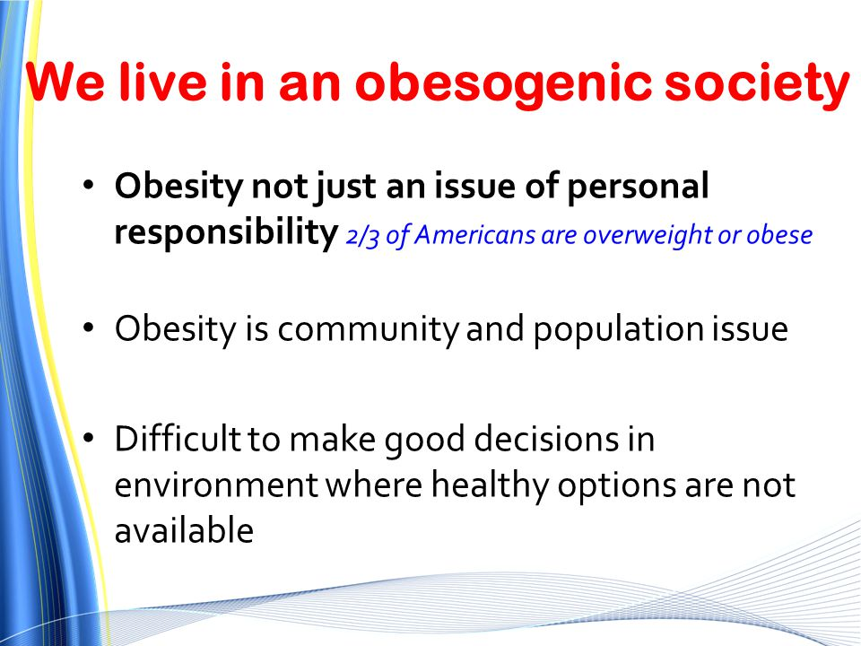 Obesity not just an issue of personal responsibility 2/3 of Americans are overweight or obese Obesity is community and population issue Difficult to m