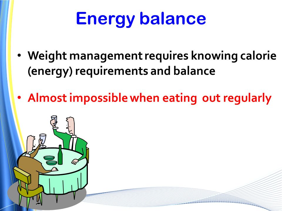 Energy balance Weight management requires knowing calorie (energy) requirements and balance Almost impossible when eating out regularly