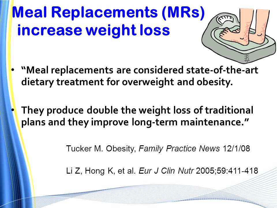 "Meal Replacements (MRs) increase weight loss ""Meal replacements are considered state-of-the-art dietary treatment for overweight and obesity. They pro"