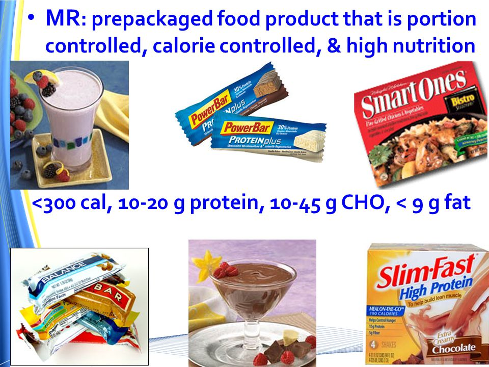 MR : prepackaged food product that is portion controlled, calorie controlled, & high nutrition <300 cal, 10-20 g protein, 10-45 g CHO, < 9 g fat