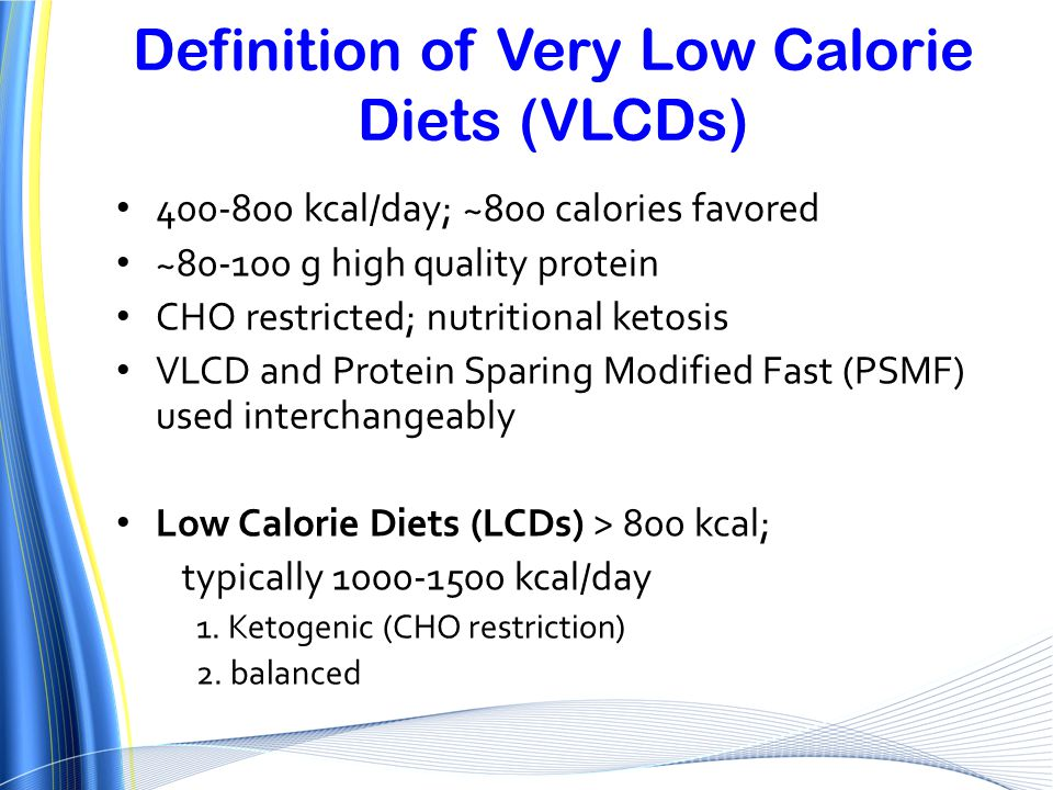 Definition of Very Low Calorie Diets (VLCDs) 400-800 kcal/day; ~800 calories favored ~80-100 g high quality protein CHO restricted; nutritional ketosi