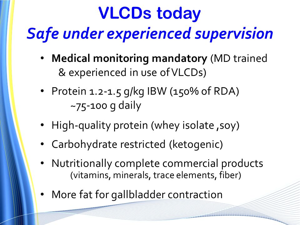 VLCDs today Safe under experienced supervision Medical monitoring mandatory (MD trained & experienced in use of VLCDs) Protein 1.2-1.5 g/kg IBW (150%