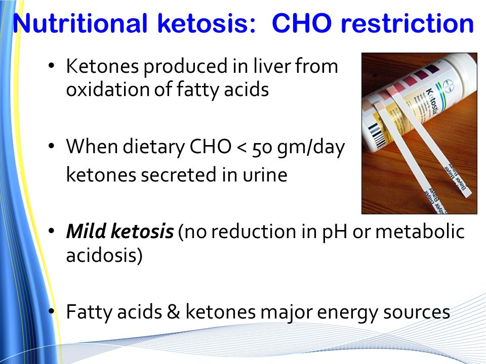Nutritional ketosis: CHO restriction Ketones produced in liver from oxidation of fatty acids When dietary CHO < 50 gm/day ketones secreted in urine Mi