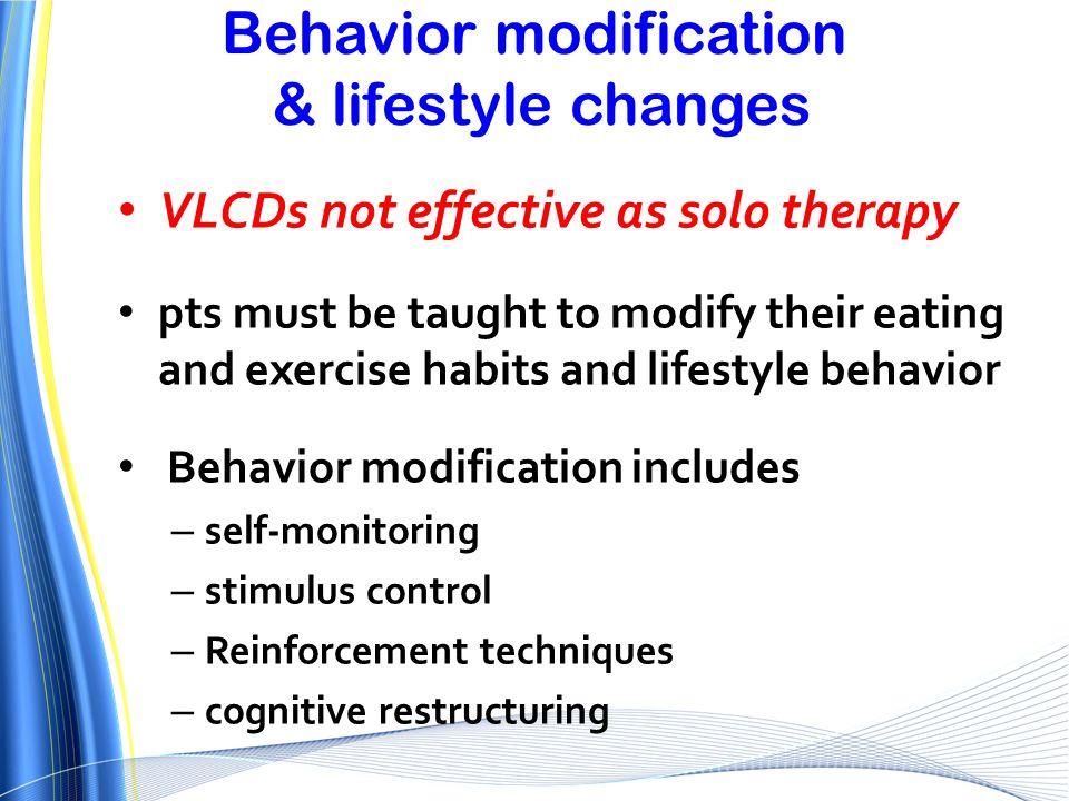 Behavior modification & lifestyle changes VLCDs not effective as solo therapy pts must be taught to modify their eating and exercise habits and lifest