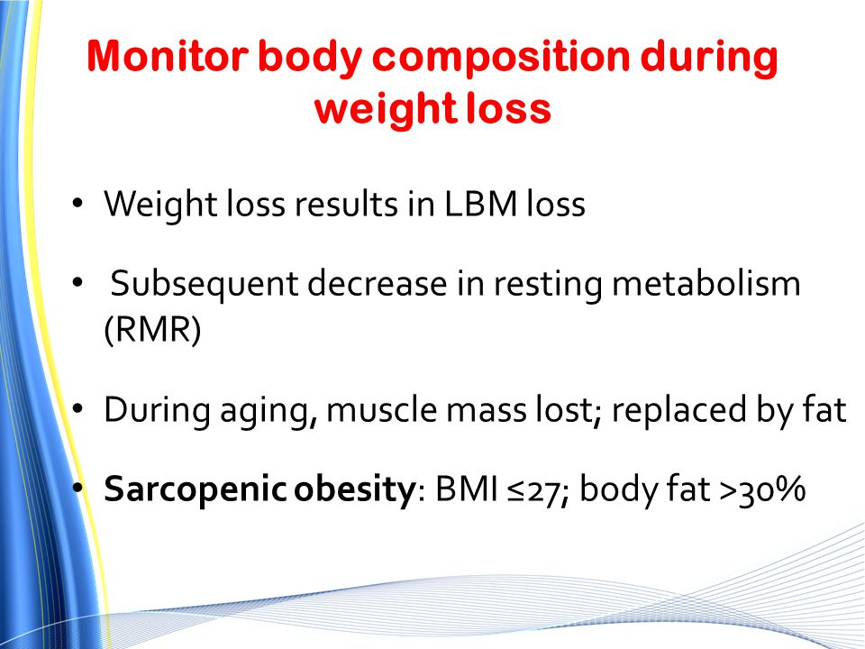 Monitor body composition during weight loss Weight loss results in LBM loss Subsequent decrease in resting metabolism (RMR) During aging, muscle mass