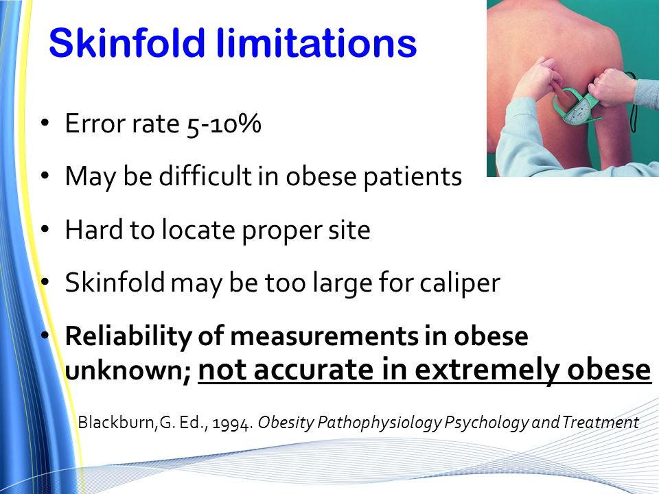 Skinfold limitations Error rate 5-10% May be difficult in obese patients Hard to locate proper site Skinfold may be too large for caliper Reliability