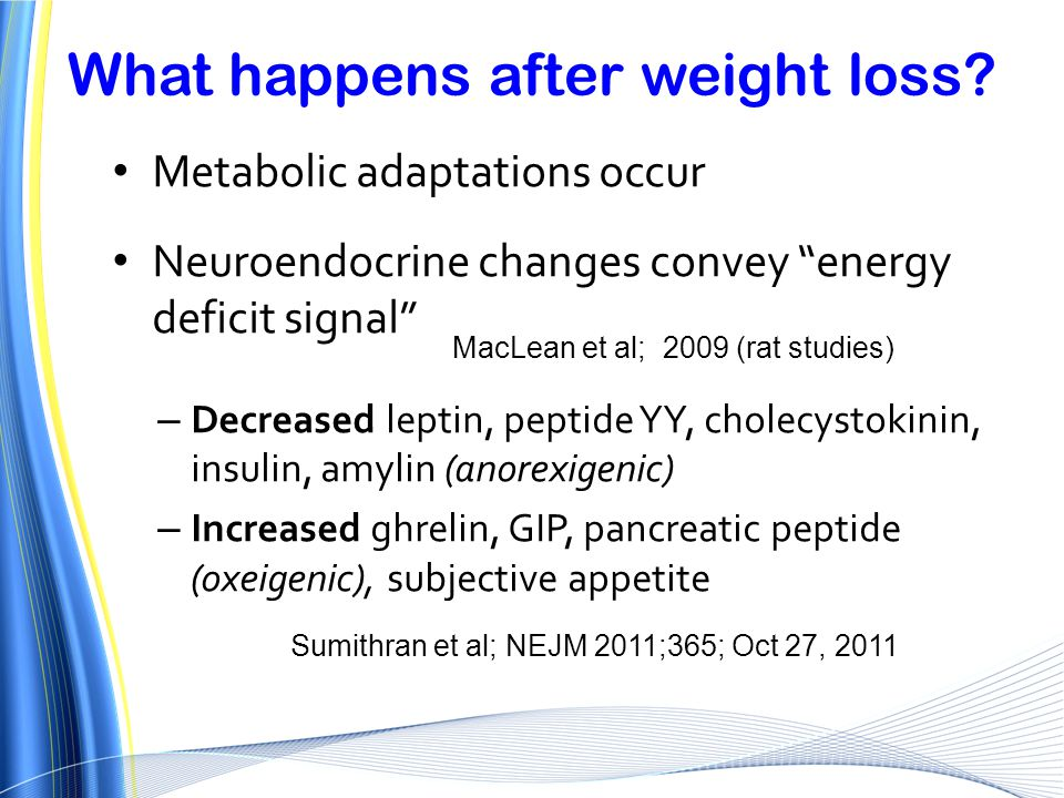 "What happens after weight loss? Metabolic adaptations occur Neuroendocrine changes convey ""energy deficit signal"" – Decreased leptin, peptide YY, chol"