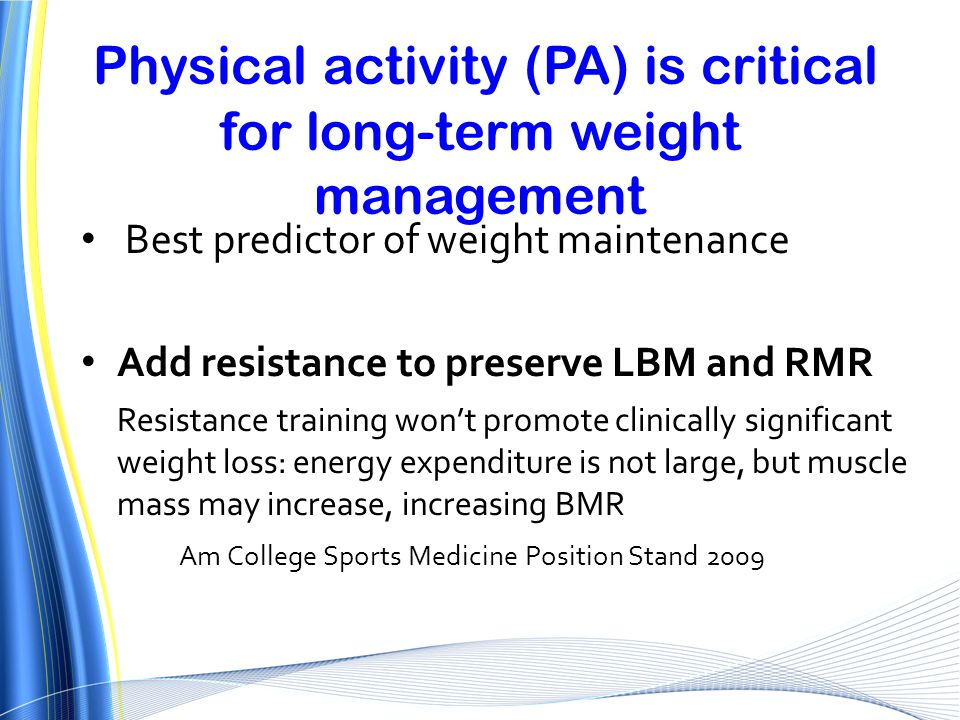 Physical activity (PA) is critical for long-term weight management Best predictor of weight maintenance Add resistance to preserve LBM and RMR Resista