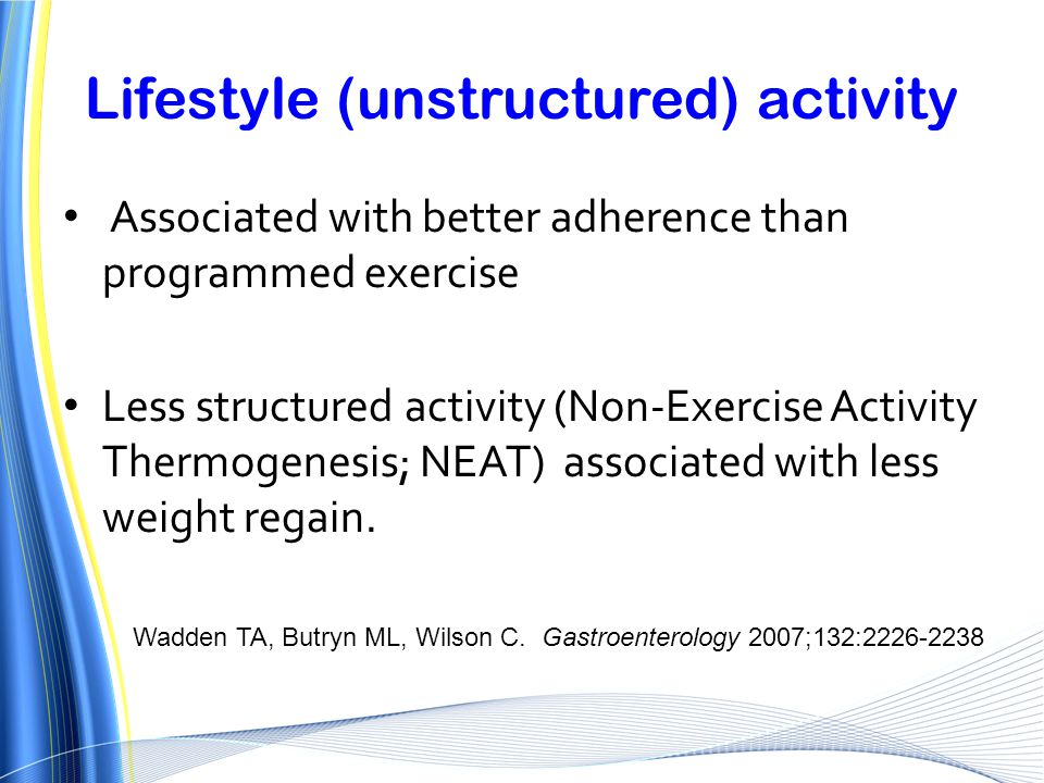 Lifestyle (unstructured) activity Associated with better adherence than programmed exercise Less structured activity (Non-Exercise Activity Thermogene