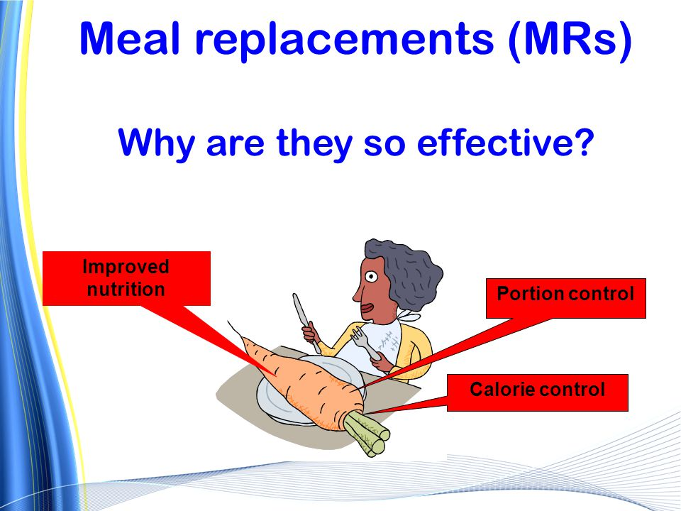 Meal replacements (MRs) Why are they so effective? Portion control Calorie control Improved nutrition