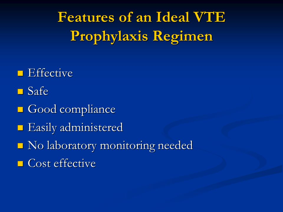 Features of an Ideal VTE Prophylaxis Regimen Effective Effective Safe Safe Good compliance Good compliance Easily administered Easily administered No laboratory monitoring needed No laboratory monitoring needed Cost effective Cost effective