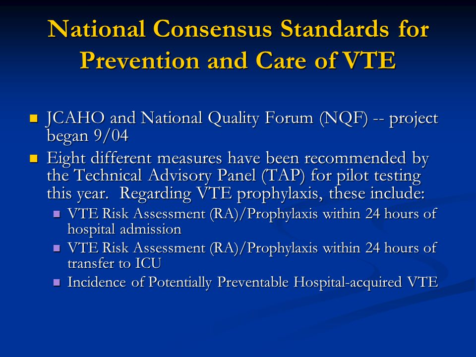 National Consensus Standards for Prevention and Care of VTE JCAHO and National Quality Forum (NQF) -- project began 9/04 JCAHO and National Quality Fo