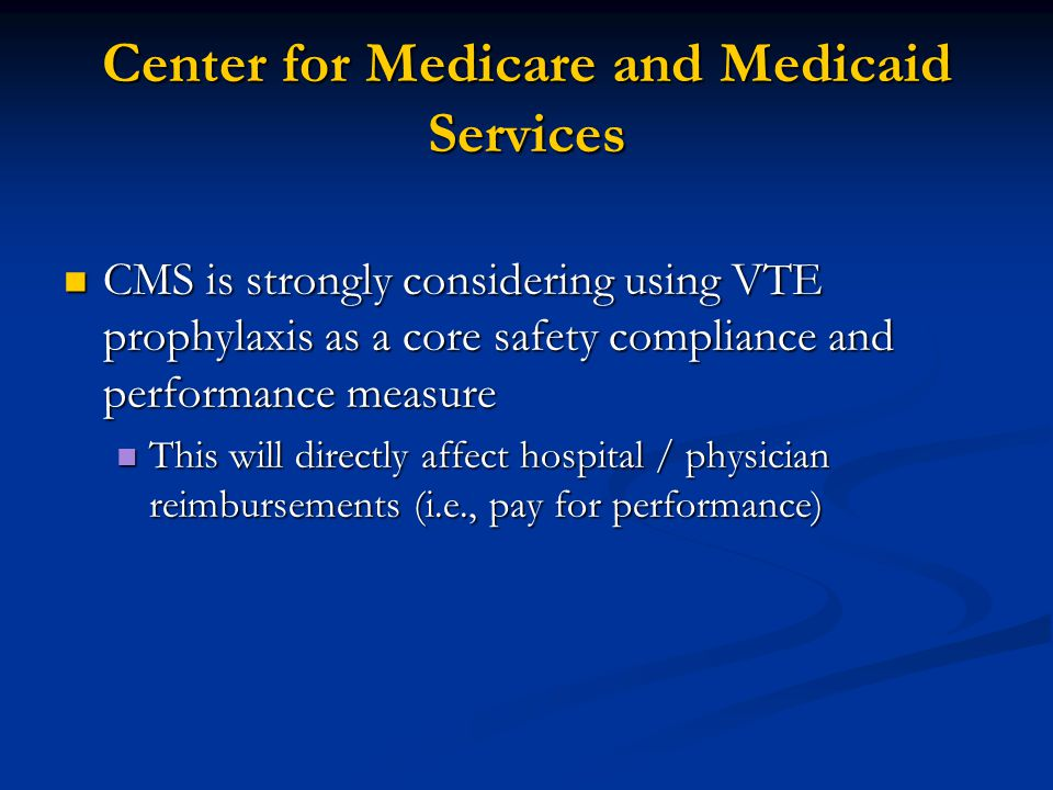 Center for Medicare and Medicaid Services CMS is strongly considering using VTE prophylaxis as a core safety compliance and performance measure CMS is