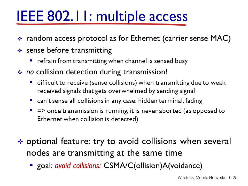 Wireless, Mobile Networks6-25 IEEE 802.11: multiple access  random access protocol as for Ethernet (carrier sense MAC)  sense before transmitting 