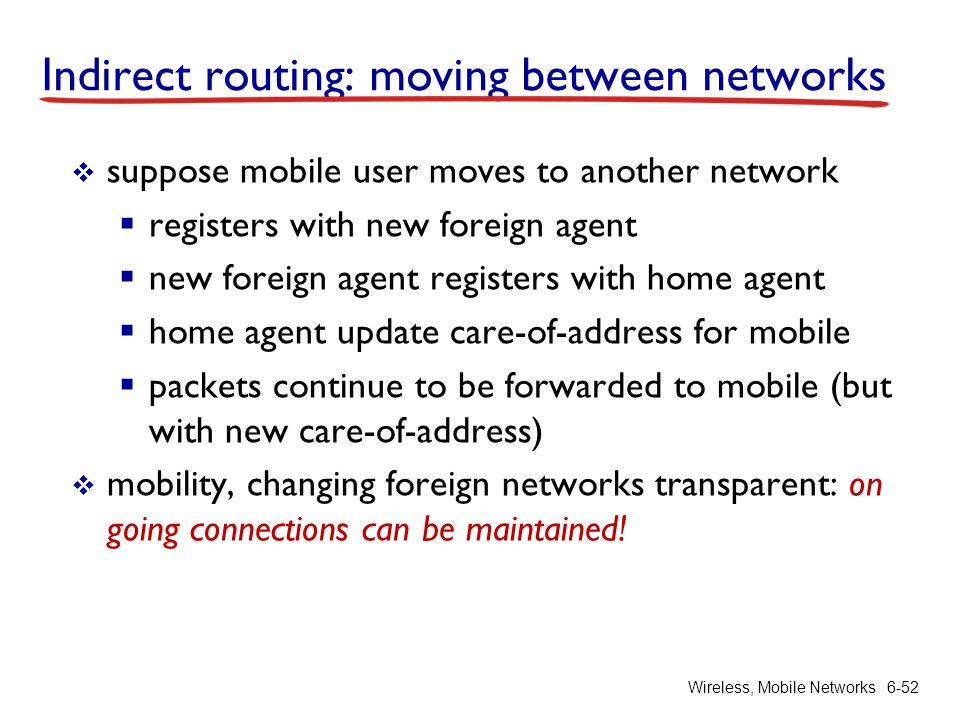 Wireless, Mobile Networks6-52 Indirect routing: moving between networks  suppose mobile user moves to another network  registers with new foreign ag
