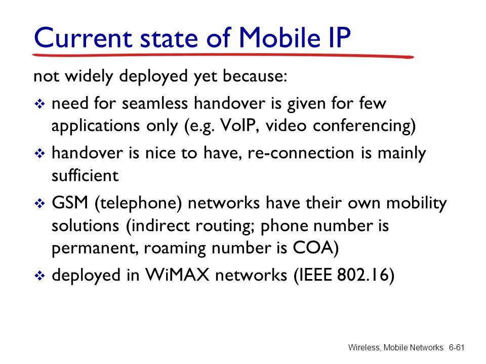 Current state of Mobile IP not widely deployed yet because:  need for seamless handover is given for few applications only (e.g. VoIP, video conferen