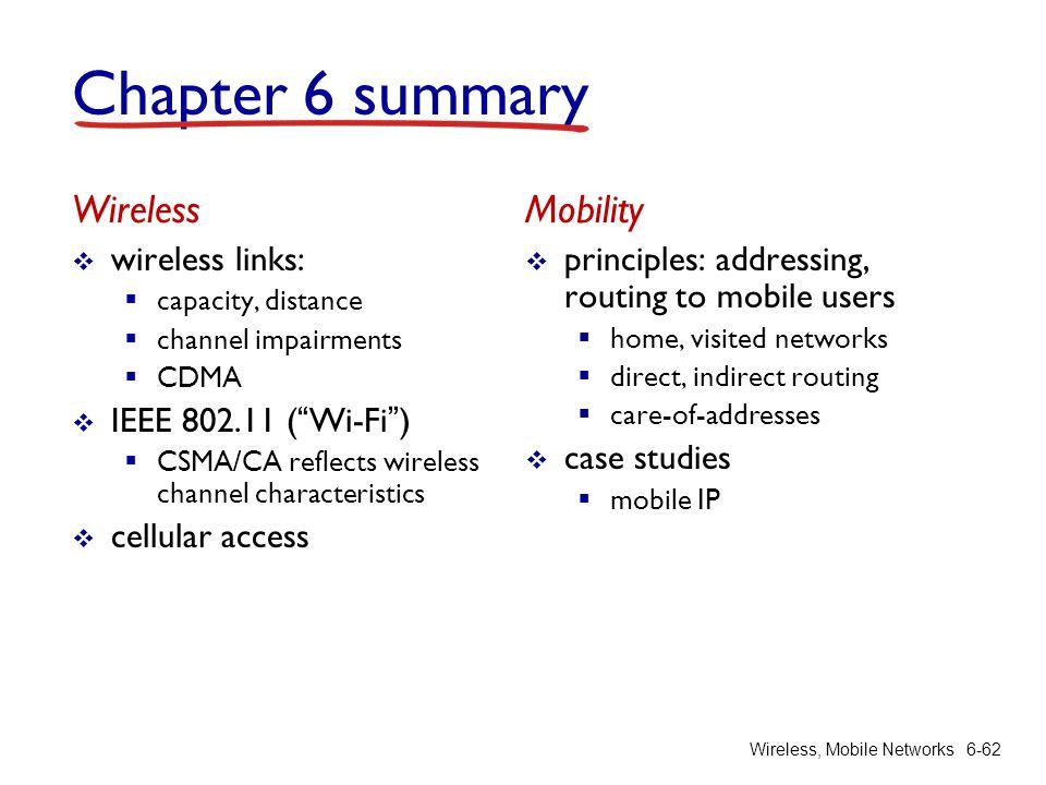 "Wireless, Mobile Networks6-62 Chapter 6 summary Wireless  wireless links:  capacity, distance  channel impairments  CDMA  IEEE 802.11 (""Wi-Fi"") "