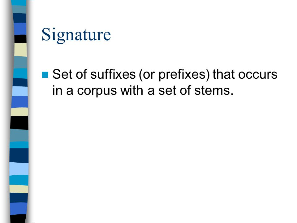 Signature Set of suffixes (or prefixes) that occurs in a corpus with a set of stems.