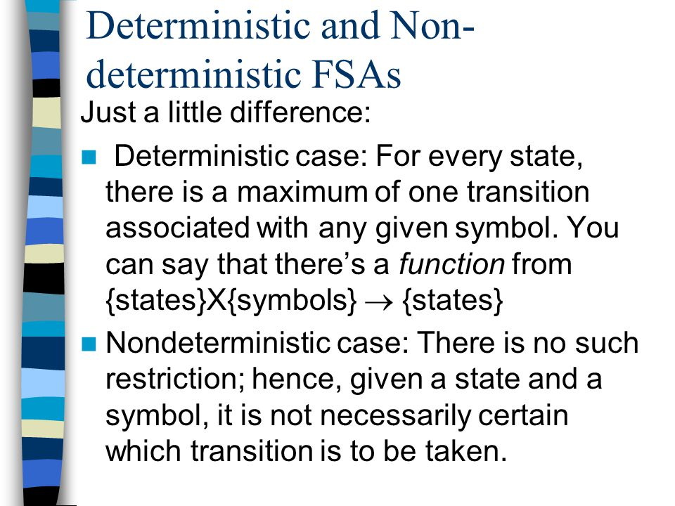Deterministic and Non- deterministic FSAs Just a little difference: Deterministic case: For every state, there is a maximum of one transition associated with any given symbol.