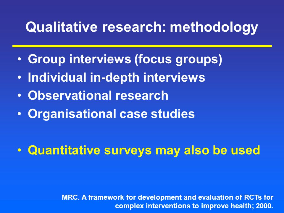 Qualitative research: methodology Group interviews (focus groups) Individual in-depth interviews Observational research Organisational case studies Quantitative surveys may also be used MRC.