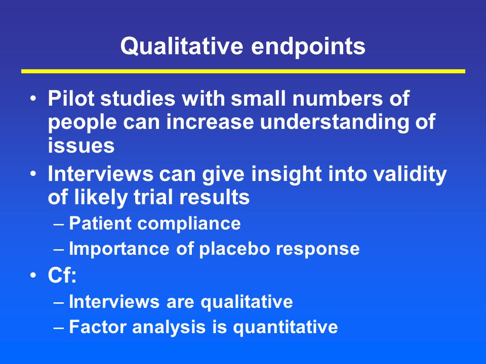 Qualitative endpoints Pilot studies with small numbers of people can increase understanding of issues Interviews can give insight into validity of likely trial results –Patient compliance –Importance of placebo response Cf: –Interviews are qualitative –Factor analysis is quantitative